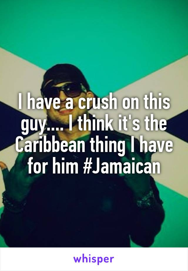 I have a crush on this guy.... I think it's the Caribbean thing I have for him #Jamaican