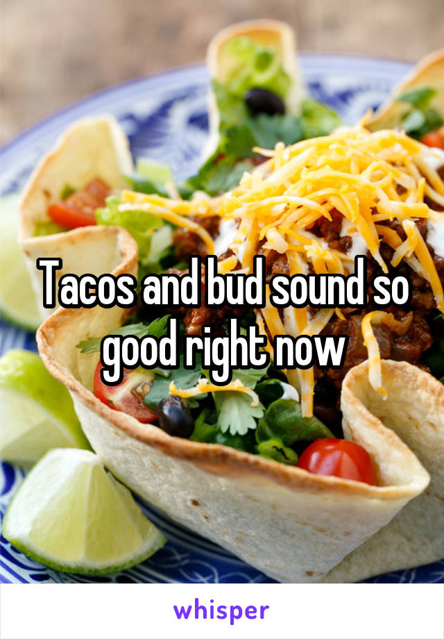 Tacos and bud sound so good right now
