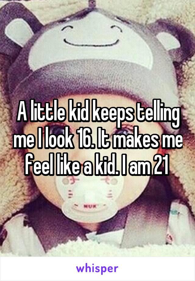 A little kid keeps telling me I look 16. It makes me feel like a kid. I am 21