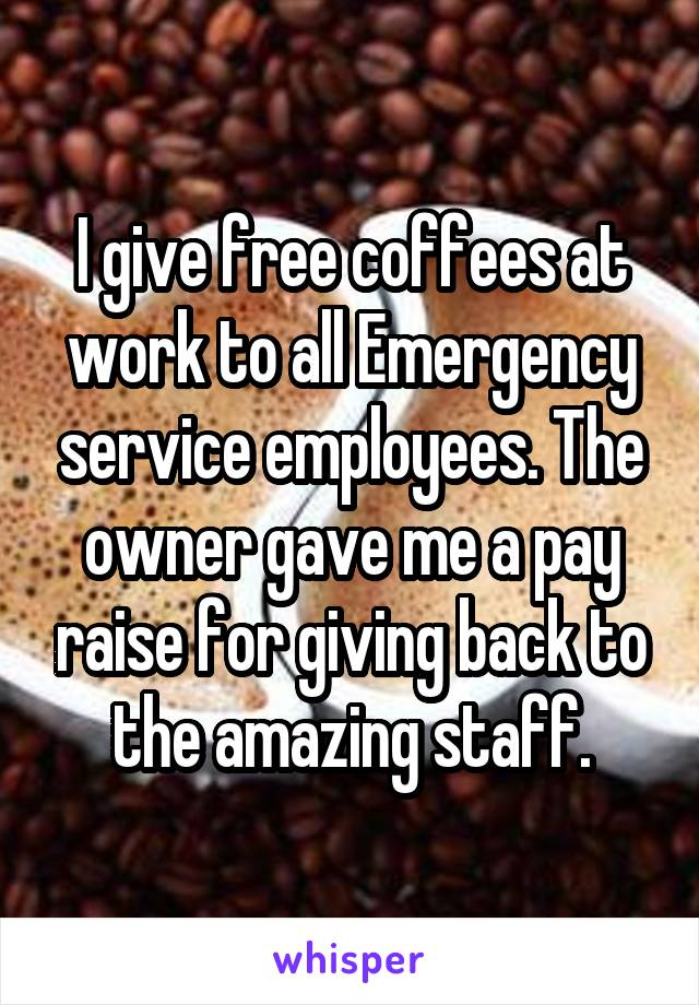 I give free coffees at work to all Emergency service employees. The owner gave me a pay raise for giving back to the amazing staff.