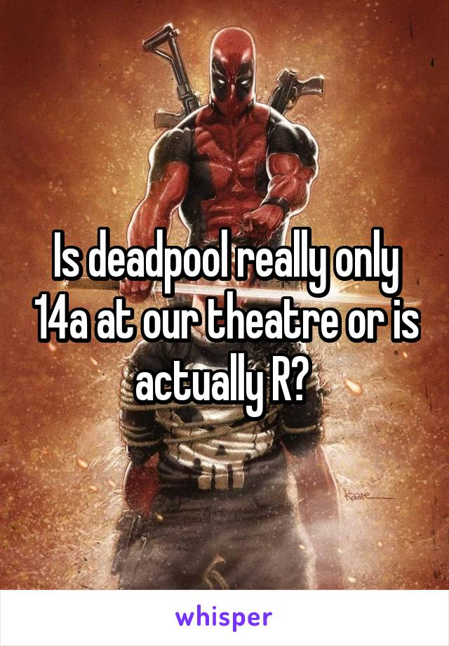 Is deadpool really only 14a at our theatre or is actually R?