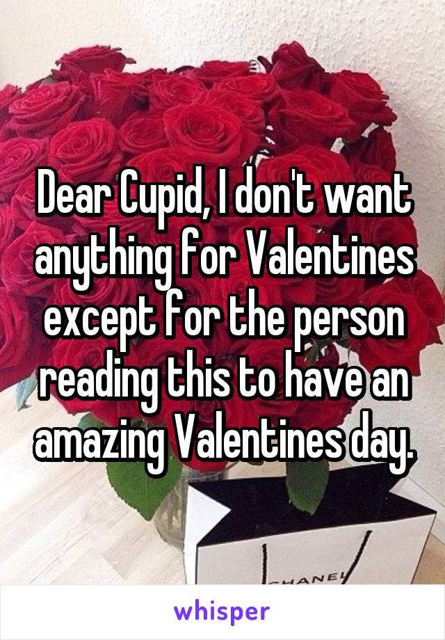 Dear Cupid, I don't want anything for Valentines except for the person reading this to have an amazing Valentines day.