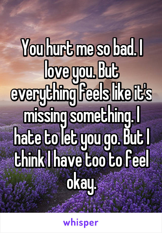 You hurt me so bad. I love you. But everything feels like it's missing something. I hate to let you go. But I think I have too to feel okay.