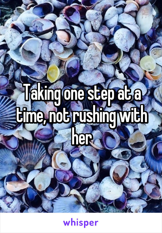Taking one step at a time, not rushing with her