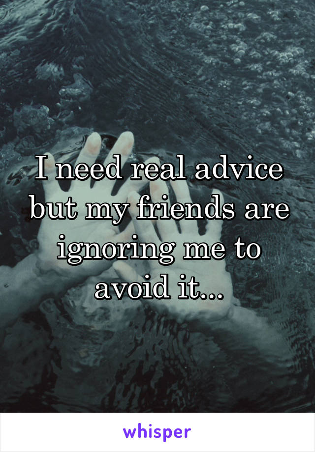 I need real advice but my friends are ignoring me to avoid it...
