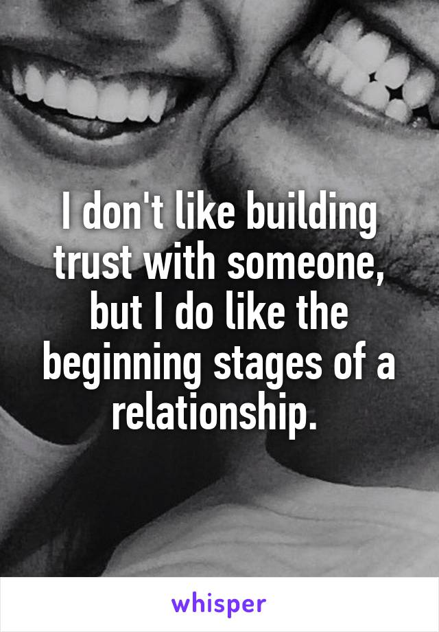 I don't like building trust with someone, but I do like the beginning stages of a relationship.