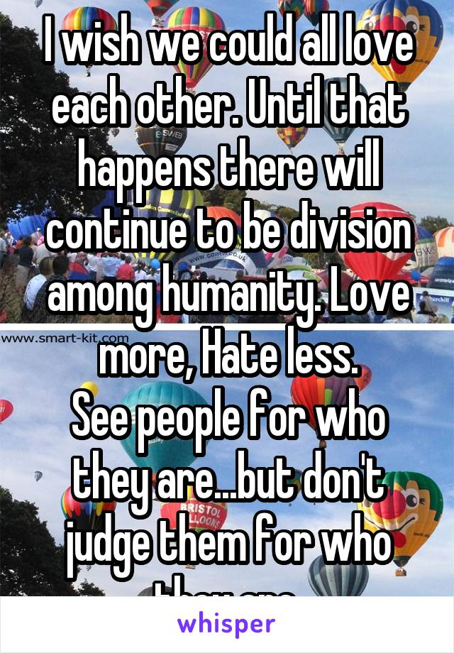 I wish we could all love each other. Until that happens there will continue to be division among humanity. Love more, Hate less. See people for who they are...but don't judge them for who they are.