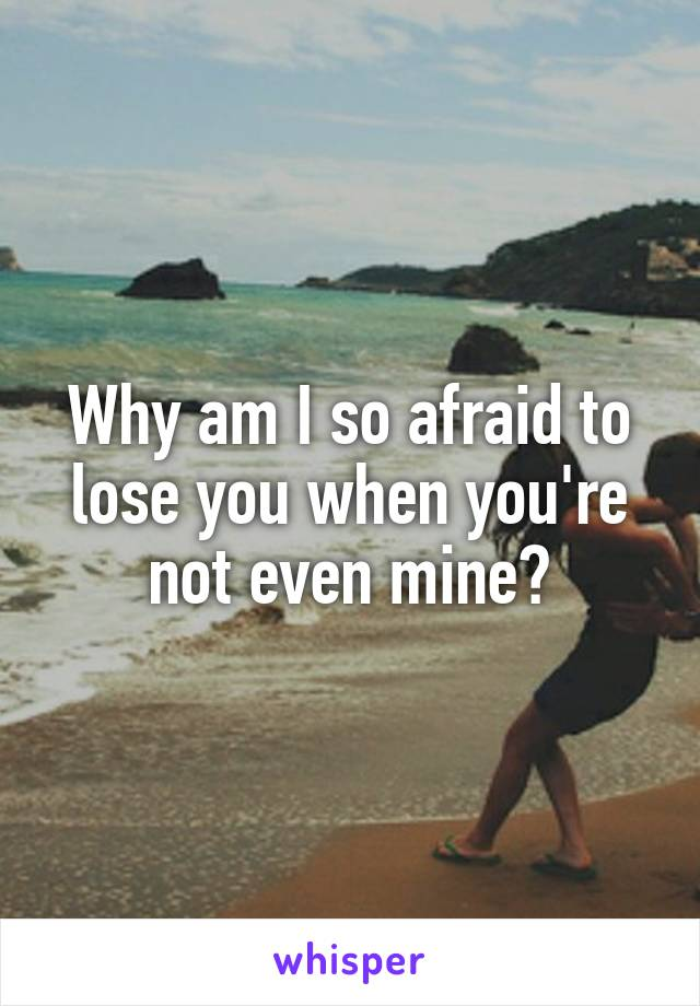 Why am I so afraid to lose you when you're not even mine?
