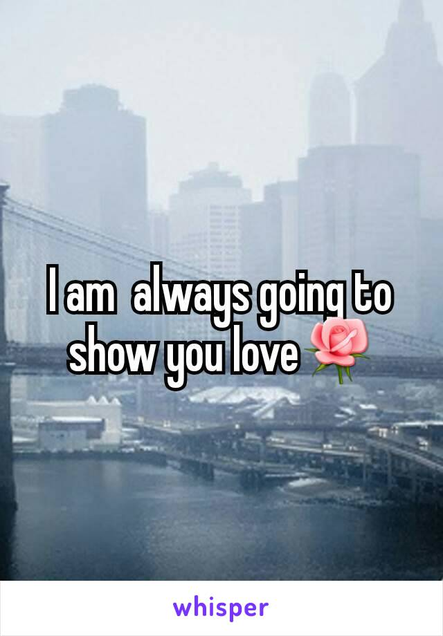 I am  always going to show you love🌹