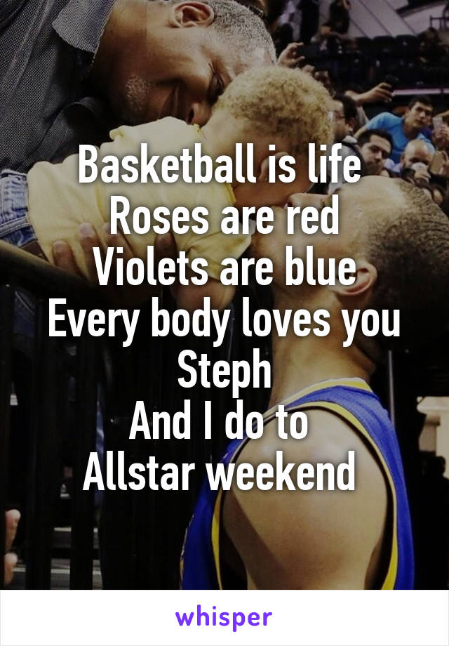 Basketball is life  Roses are red Violets are blue Every body loves you Steph And I do to  Allstar weekend