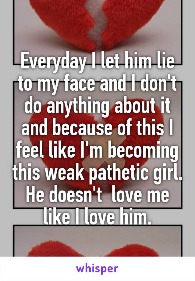 Everyday I let him lie to my face and I don't do anything about it and because of this I feel like I'm becoming this weak pathetic girl. He doesn't  love me like I love him.