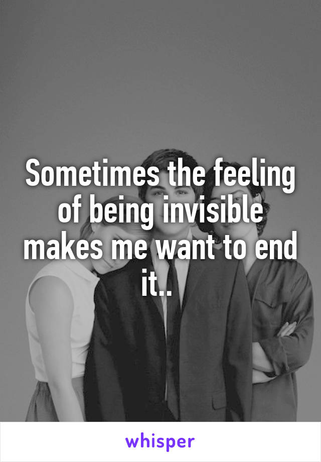 Sometimes the feeling of being invisible makes me want to end it..