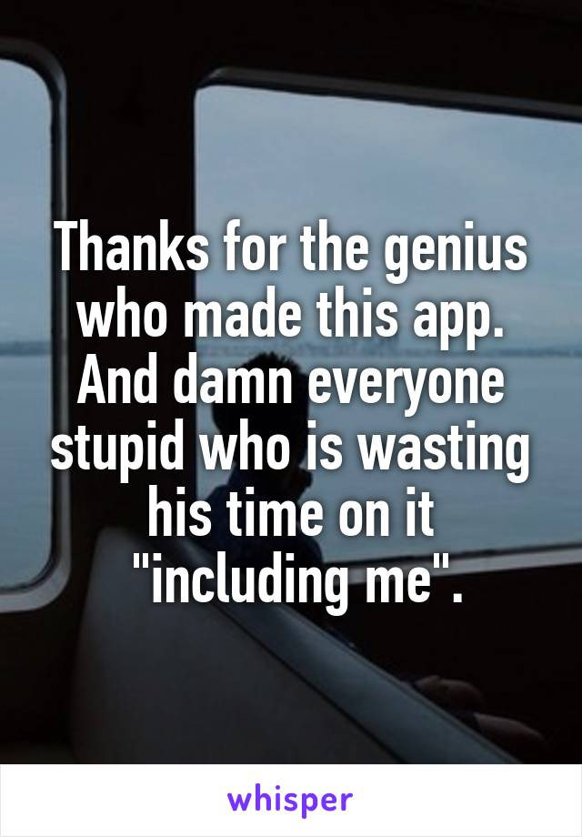 "Thanks for the genius who made this app. And damn everyone stupid who is wasting his time on it  ""including me""."