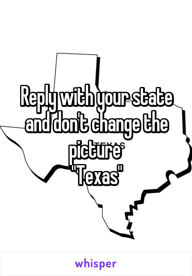 "Reply with your state and don't change the picture  ""Texas"""
