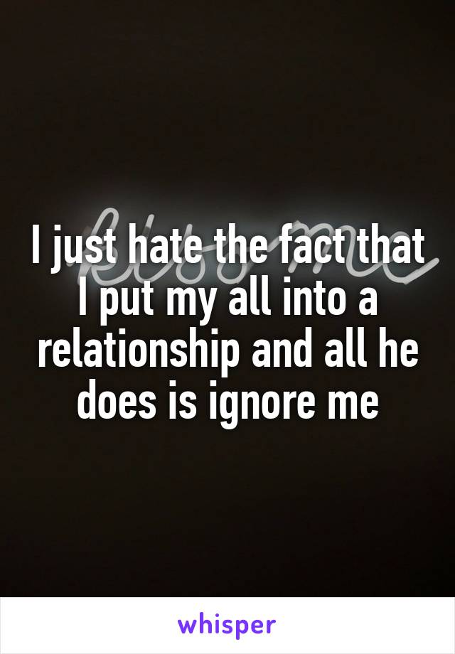 I just hate the fact that I put my all into a relationship and all he does is ignore me