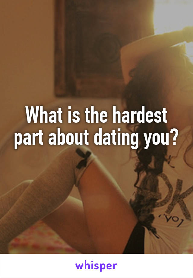 What is the hardest part about dating you?