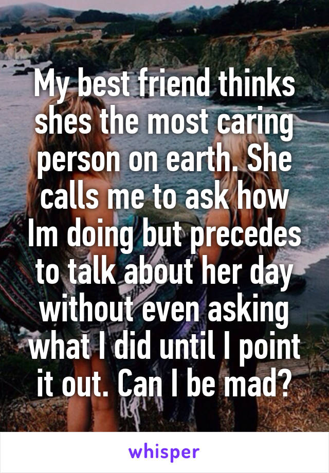 My best friend thinks shes the most caring person on earth. She calls me to ask how Im doing but precedes to talk about her day without even asking what I did until I point it out. Can I be mad?