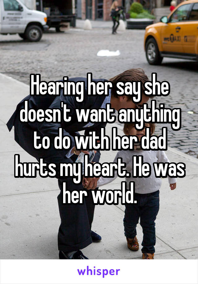 Hearing her say she doesn't want anything to do with her dad hurts my heart. He was her world.