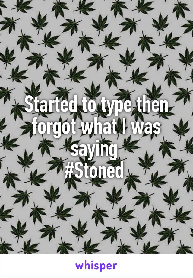 Started to type then forgot what I was saying  #Stoned