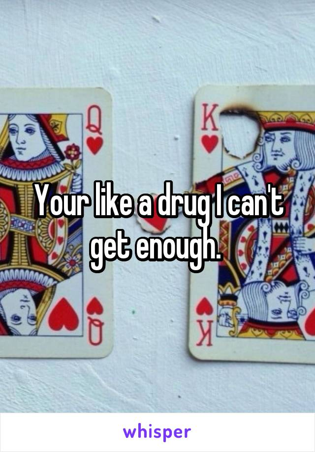 Your like a drug I can't get enough.