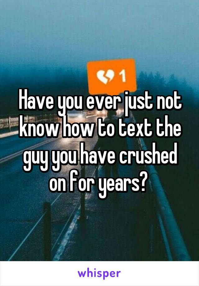 Have you ever just not know how to text the guy you have crushed on for years?