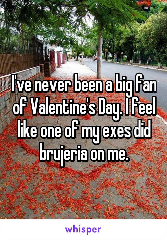 I've never been a big fan of Valentine's Day. I feel like one of my exes did brujeria on me.
