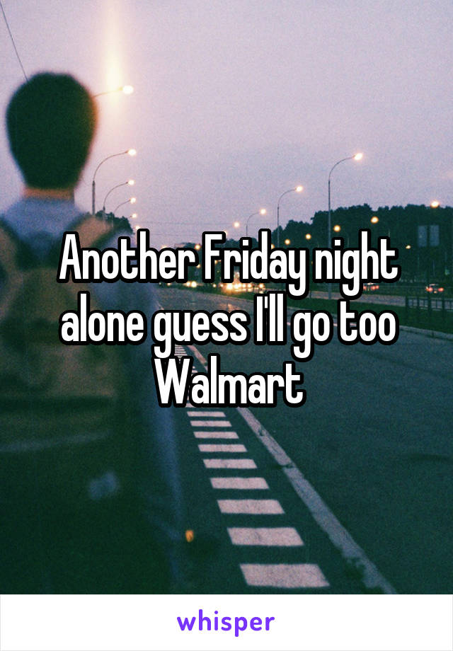 Another Friday night alone guess I'll go too Walmart
