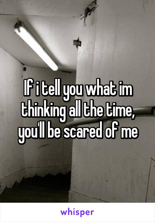 If i tell you what im thinking all the time, you'll be scared of me