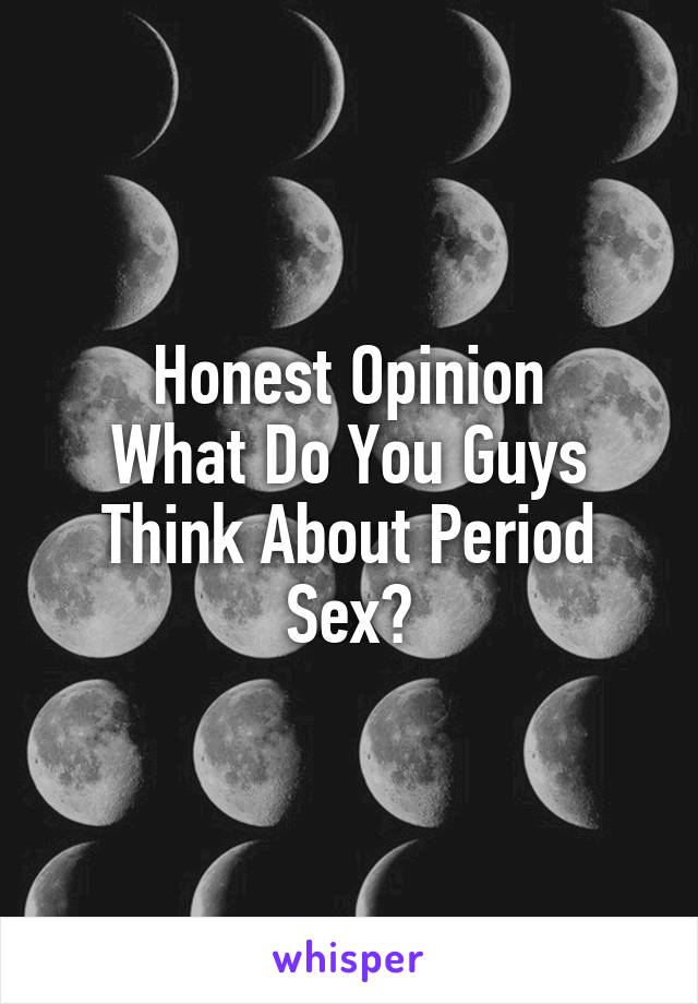 Honest Opinion What Do You Guys Think About Period Sex?