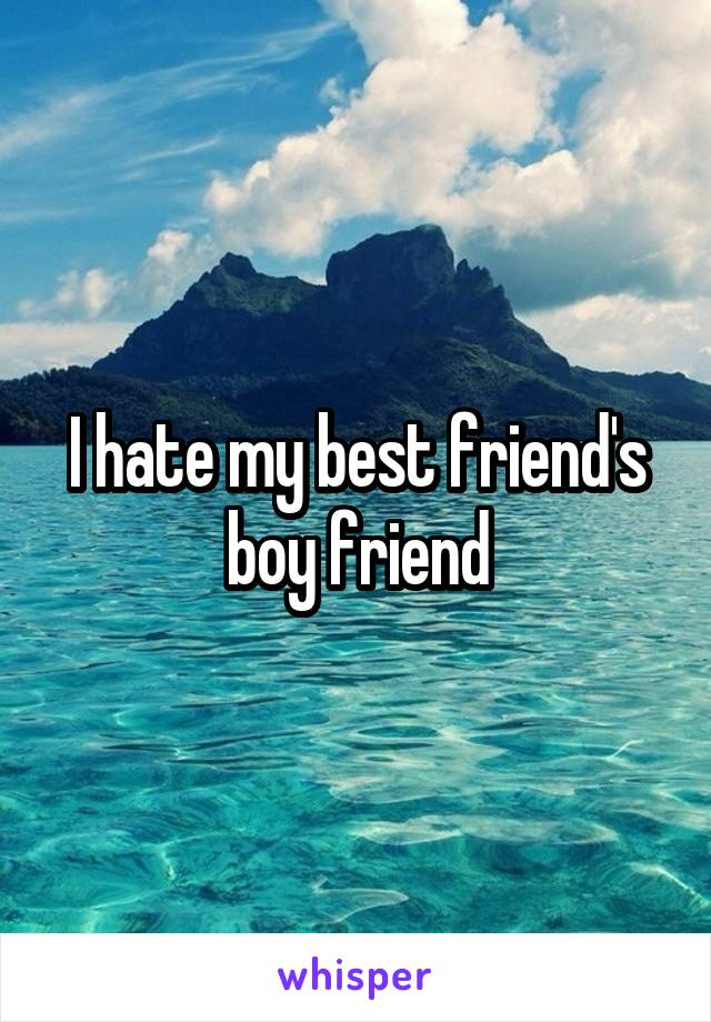 I hate my best friend's boy friend