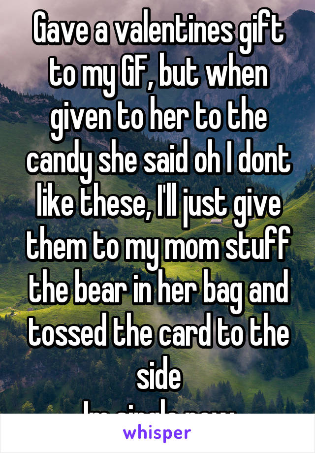Gave a valentines gift to my GF, but when given to her to the candy she said oh I dont like these, I'll just give them to my mom stuff the bear in her bag and tossed the card to the side Im single now