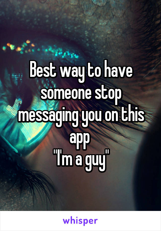 """Best way to have someone stop messaging you on this app  """"I'm a guy"""""""