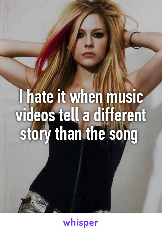I hate it when music videos tell a different story than the song