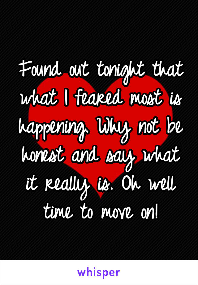 Found out tonight that what I feared most is happening. Why not be honest and say what it really is. Oh well time to move on!