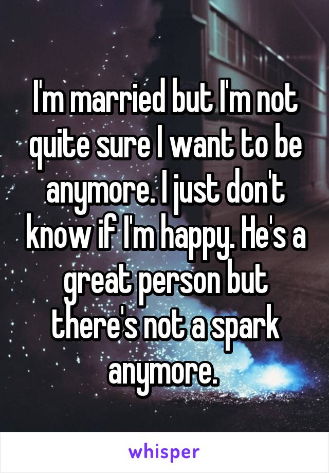 I'm married but I'm not quite sure I want to be anymore. I just don't know if I'm happy. He's a great person but there's not a spark anymore.
