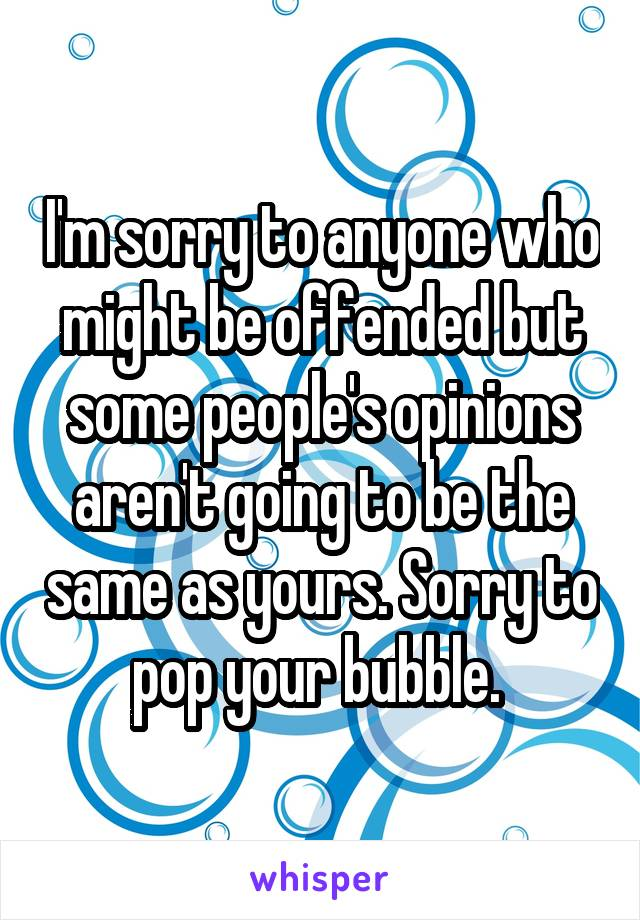 I'm sorry to anyone who might be offended but some people's opinions aren't going to be the same as yours. Sorry to pop your bubble.