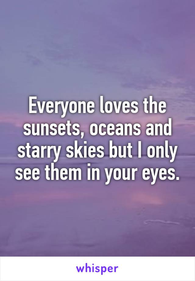 Everyone loves the sunsets, oceans and starry skies but I only see them in your eyes.