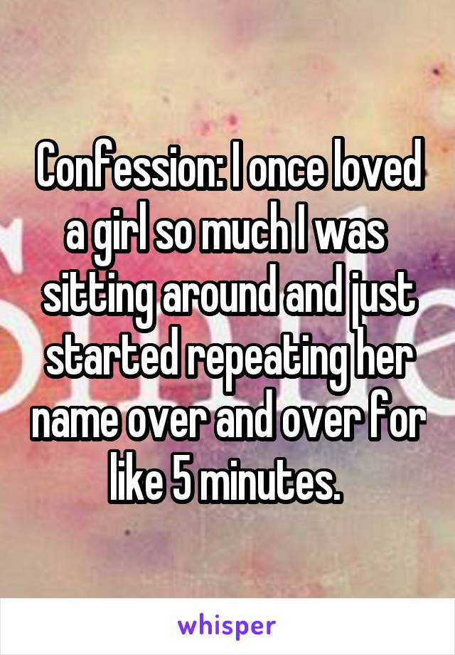 Confession: I once loved a girl so much I was  sitting around and just started repeating her name over and over for like 5 minutes.