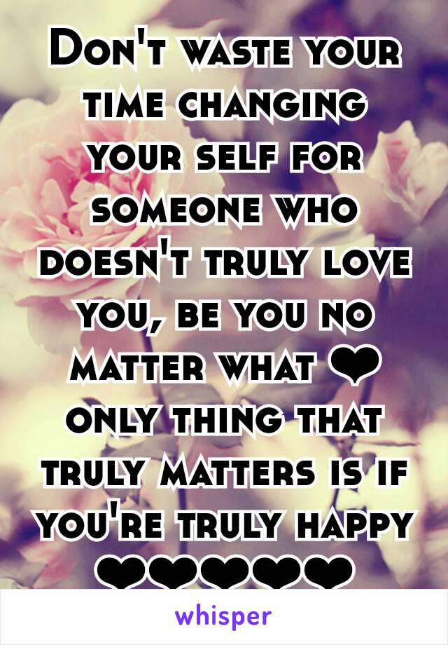 Don't waste your time changing your self for someone who doesn't truly love you, be you no matter what ❤ only thing that truly matters is if you're truly happy ❤❤❤❤❤