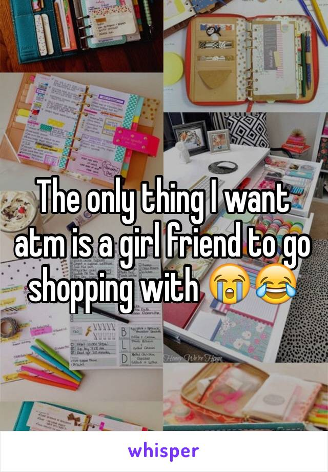 The only thing I want atm is a girl friend to go shopping with 😭😂