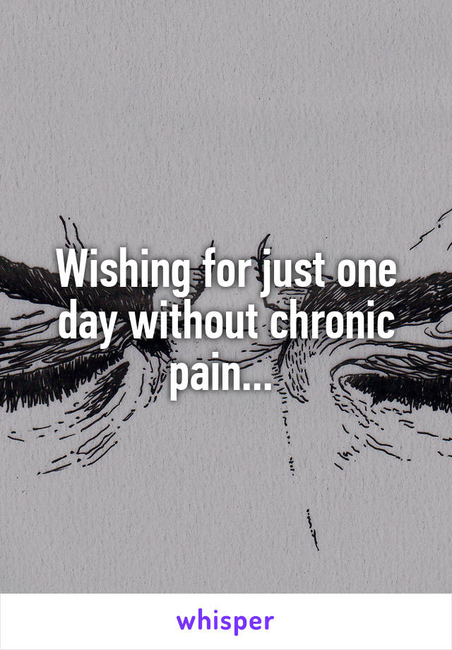 Wishing for just one day without chronic pain...