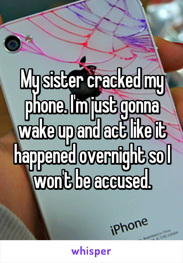 My sister cracked my phone. I'm just gonna wake up and act like it happened overnight so I won't be accused.