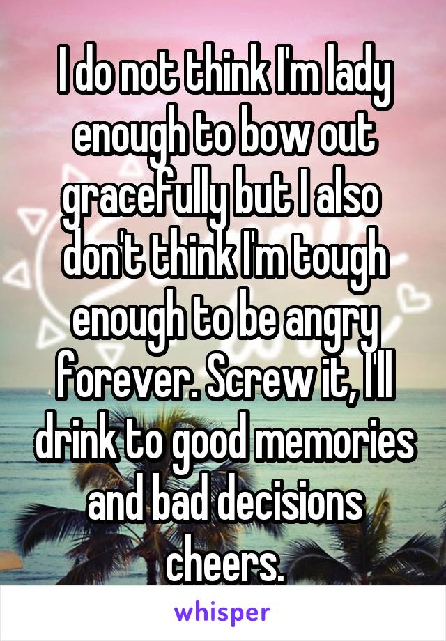 I do not think I'm lady enough to bow out gracefully but I also  don't think I'm tough enough to be angry forever. Screw it, I'll drink to good memories and bad decisions cheers.