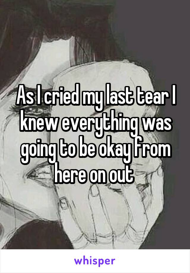 As I cried my last tear I knew everything was going to be okay from here on out