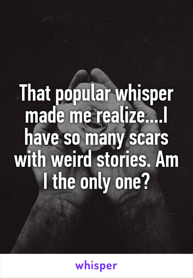 That popular whisper made me realize....I have so many scars with weird stories. Am I the only one?