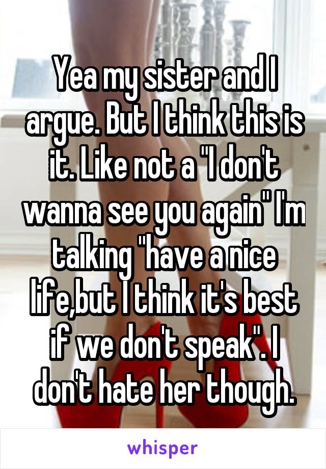"Yea my sister and I argue. But I think this is it. Like not a ""I don't wanna see you again"" I'm talking ""have a nice life,but I think it's best if we don't speak"". I don't hate her though."