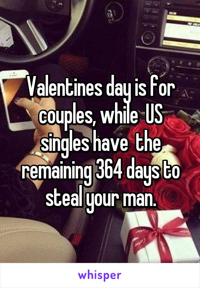 Valentines day is for couples, while  US singles have  the remaining 364 days to steal your man.