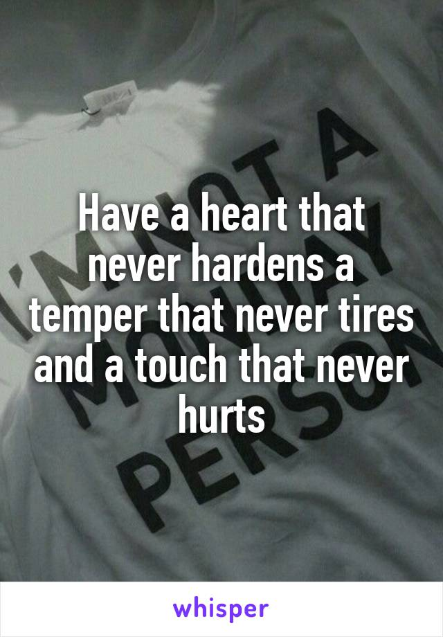 Have a heart that never hardens a temper that never tires and a touch that never hurts