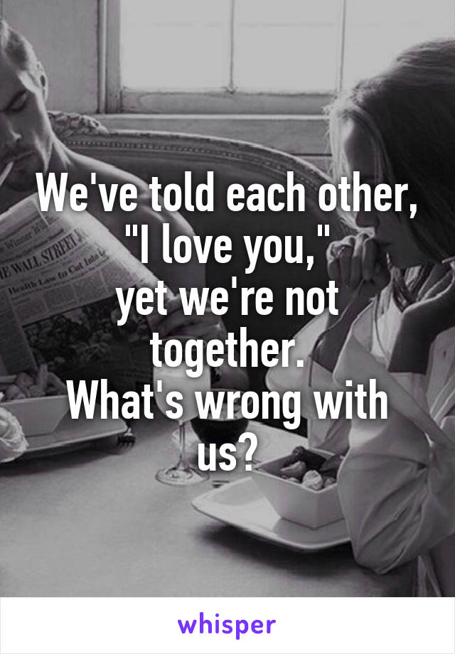 """We've told each other, """"I love you,"""" yet we're not together. What's wrong with us?"""