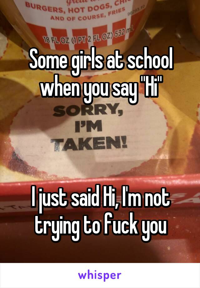 """Some girls at school when you say """"Hi""""    I just said Hi, I'm not trying to fuck you"""